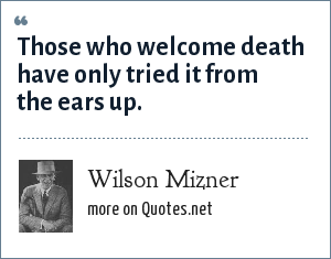 Wilson Mizner: Those who welcome death have only tried it from the ears up.