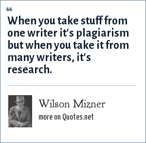 Wilson Mizner: When you take stuff from one writer it's plagiarism but when you take it from many writers, it's research.