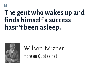 Wilson Mizner: The gent who wakes up and finds himself a success hasn't been asleep.