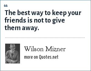 Wilson Mizner: The best way to keep your friends is not to give them away.