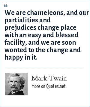 Mark Twain: We are chameleons, and our partialities and prejudices change place with an easy and blessed facility, and we are soon wonted to the change and happy in it.