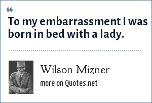 Wilson Mizner: To my embarrassment I was born in bed with a lady.