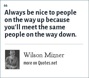 Wilson Mizner: Always be nice to people on the way up because you'll meet the same people on the way down.