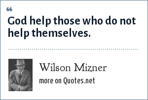Wilson Mizner: God help those who do not help themselves.