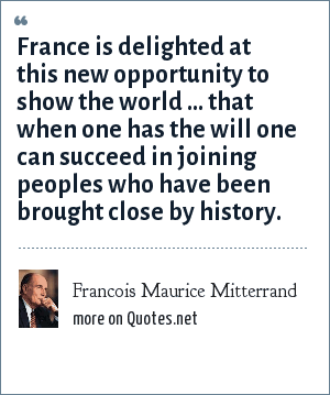 Francois Maurice Mitterrand: France is delighted at this new opportunity to show the world ... that when one has the will one can succeed in joining peoples who have been brought close by history.