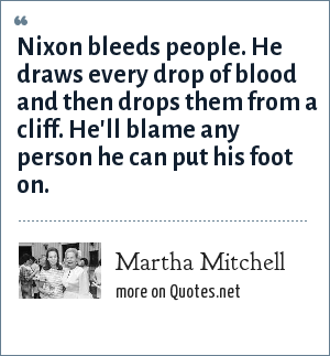Martha Mitchell: Nixon bleeds people. He draws every drop of blood and then drops them from a cliff. He'll blame any person he can put his foot on.