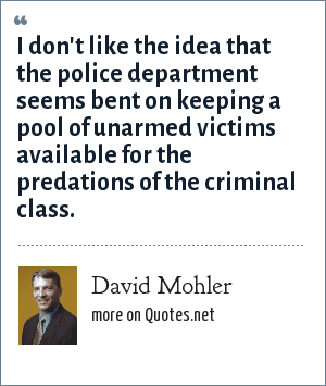 David Mohler: I don't like the idea that the police department seems bent on keeping a pool of unarmed victims available for the predations of the criminal class.