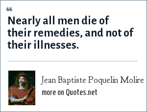 Jean Baptiste Poquelin Molire: Nearly all men die of their remedies, and not of their illnesses.