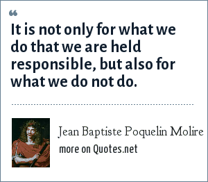 Jean Baptiste Poquelin Molire: It is not only for what we do that we are held responsible, but also for what we do not do.