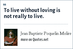 Jean Baptiste Poquelin Molire: To live without loving is not really to live.
