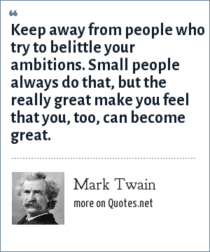 Mark Twain: Keep away from people who try to belittle your ambitions. Small people always do that, but the really great make you feel that you, too, can become great.