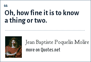 Jean Baptiste Poquelin Molire: Oh, how fine it is to know a thing or two.