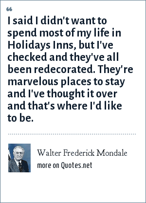 Walter Frederick Mondale: I said I didn't want to spend most of my life in Holidays Inns, but I've checked and they've all been redecorated. They're marvelous places to stay and I've thought it over and that's where I'd like to be.