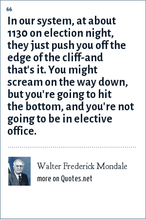 Walter Frederick Mondale: In our system, at about 1130 on election night, they just push you off the edge of the cliff-and that's it. You might scream on the way down, but you're going to hit the bottom, and you're not going to be in elective office.