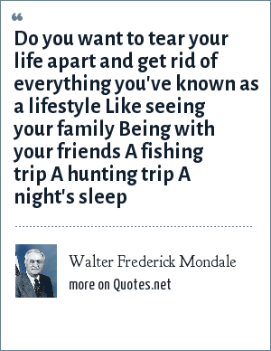 Walter Frederick Mondale: Do you want to tear your life apart and get rid of everything you've known as a lifestyle Like seeing your family Being with your friends A fishing trip A hunting trip A night's sleep
