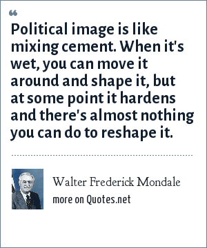 Walter Frederick Mondale: Political image is like mixing cement. When it's wet, you can move it around and shape it, but at some point it hardens and there's almost nothing you can do to reshape it.