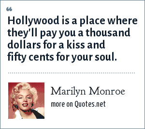 Marilyn Monroe: Hollywood is a place where they'll pay you a thousand dollars for a kiss and fifty cents for your soul.