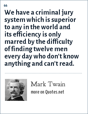 Mark Twain: We have a criminal jury system which is superior to any in the world and its efficiency is only marred by the difficulty of finding twelve men every day who don't know anything and can't read.