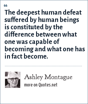 Ashley Montague: The deepest human defeat suffered by human beings is constituted by the difference between what one was capable of becoming and what one has in fact become.