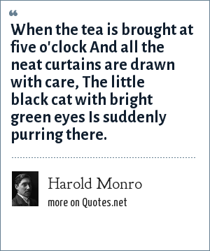 Harold Monro: When the tea is brought at five o'clock And all the neat curtains are drawn with care, The little black cat with bright green eyes Is suddenly purring there.