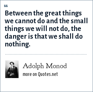 Adolph Monod: Between the great things we cannot do and the small things we will not do, the danger is that we shall do nothing.