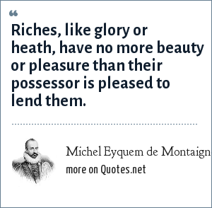 Michel Eyquem de Montaigne: Riches, like glory or heath, have no more beauty or pleasure than their possessor is pleased to lend them.