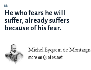 Michel Eyquem de Montaigne: He who fears he will suffer, already suffers because of his fear.