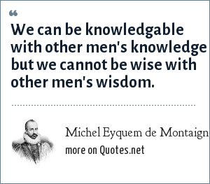 Michel Eyquem de Montaigne: We can be knowledgable with other men's knowledge but we cannot be wise with other men's wisdom.