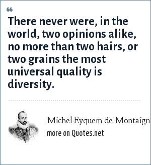 Michel Eyquem de Montaigne: There never were, in the world, two opinions alike, no more than two hairs, or two grains the most universal quality is diversity.