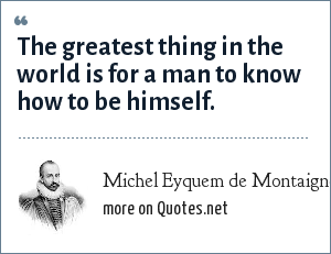 Michel Eyquem de Montaigne: The greatist thing in the world is for a man to know how to be himself.