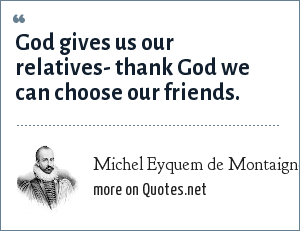 Michel Eyquem de Montaigne: God gives us our relatives- thank God we can choose our friends.