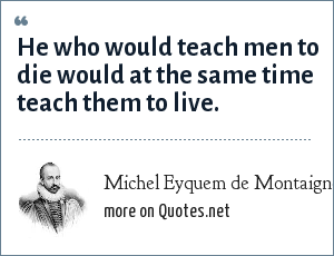 Michel Eyquem de Montaigne: He who would teach men to die would at the same time teach them to live.