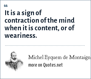 Michel Eyquem de Montaigne: It is a sign of contraction of the mind when it is content, or of weariness.