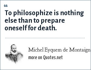 Michel Eyquem de Montaigne: To philosophize is nothing else than to prepare oneself for death.