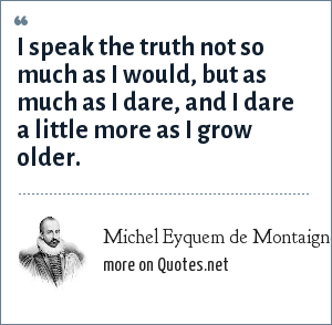 Michel Eyquem de Montaigne: I speak the truth not so much as I would, but as much as I dare, and I dare a little more as I grow older.
