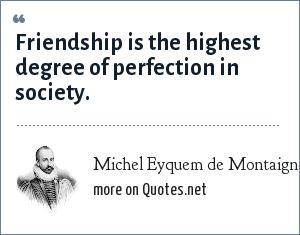 Michel Eyquem de Montaigne: Friendship is the highest degree of perfection in society.