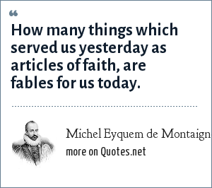 Michel Eyquem de Montaigne: How many things which served us yesterday as articles of faith, are fables for us today.