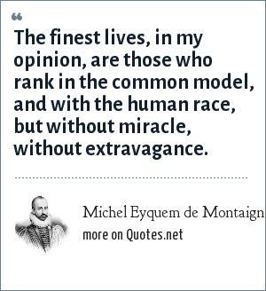 Michel Eyquem de Montaigne: The finest lives, in my opinion, are those who rank in the common model, and with the human race, but without miracle, without extravagance.