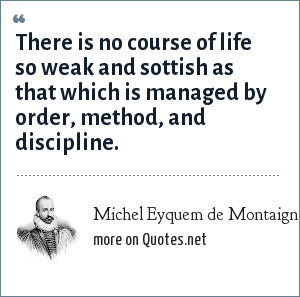 Michel Eyquem de Montaigne: There is no course of life so weak and sottish as that which is managed by order, method, and discipline.