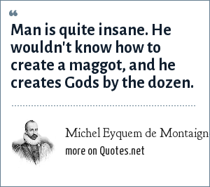 Michel Eyquem de Montaigne: Man is quite insane. He wouldn't know how to create a maggot, and he creates Gods by the dozen.