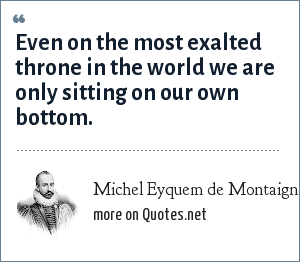 Michel Eyquem de Montaigne: Even on the most exalted throne in the world we are only sitting on our own bottom.