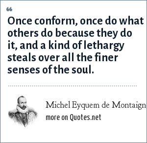 Michel Eyquem de Montaigne: Once conform, once do what others do because they do it, and a kind of lethargy steals over all the finer senses of the soul.