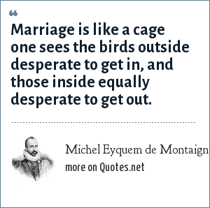 Michel Eyquem de Montaigne: Marriage is like a cage one sees the birds outside desperate to get in, and those inside equally desperate to get out.