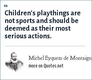 Michel Eyquem de Montaigne: Children's playthings are not sports and should be deemed as their most serious actions.