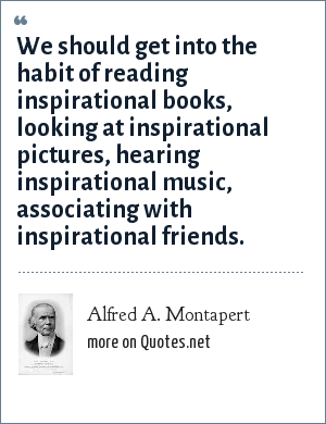 Alfred A. Montapert: We should get into the habit of reading inspirational books, looking at inspirational pictures, hearing inspirational music, associating with inspirational friends.