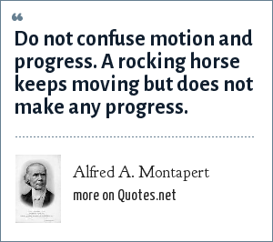 Alfred A. Montapert: Do not confuse motion and progress. A rocking horse keeps moving but does not make any progress.
