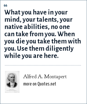 Alfred A. Montapert: What you have in your mind, your talents, your native abilities, no one can take from you. When you die you take them with you. Use them diligently while you are here.