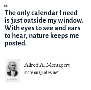 Alfred A. Montapert: The only calendar I need is just outside my window. With eyes to see and ears to hear, nature keeps me posted.