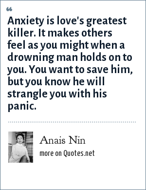 Anais Nin: Anxiety is love's greatest killer. It makes others feel as you might when a drowning man holds on to you. You want to save him, but you know he will strangle you with his panic.