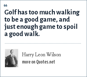 Harry Leon Wilson: Golf has too much walking to be a good game, and just enough game to spoil a good walk.